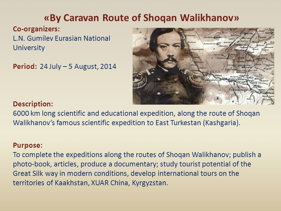 «By Caravan Route of Shoqan Walikhanov» Co-organizers: L.N. Gumilev Eurasian National University Period: 24 July – 5 August, 2014 Description: 6000 km