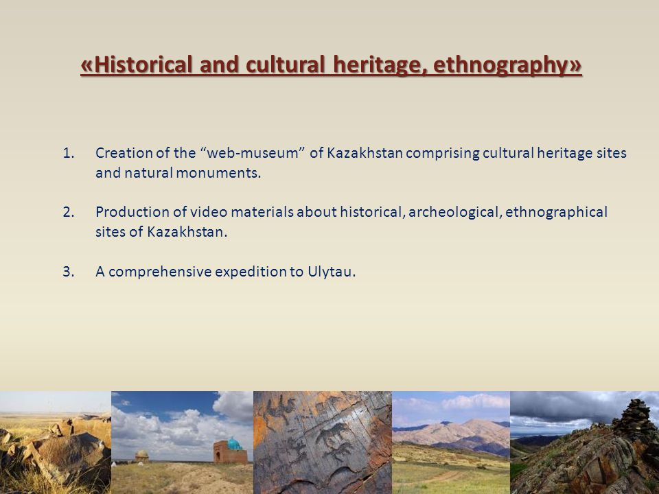 "«Historical and cultural heritage, ethnography» 1.Creation of the ""web-museum"" of Kazakhstan comprising cultural heritage sites and natural monuments."