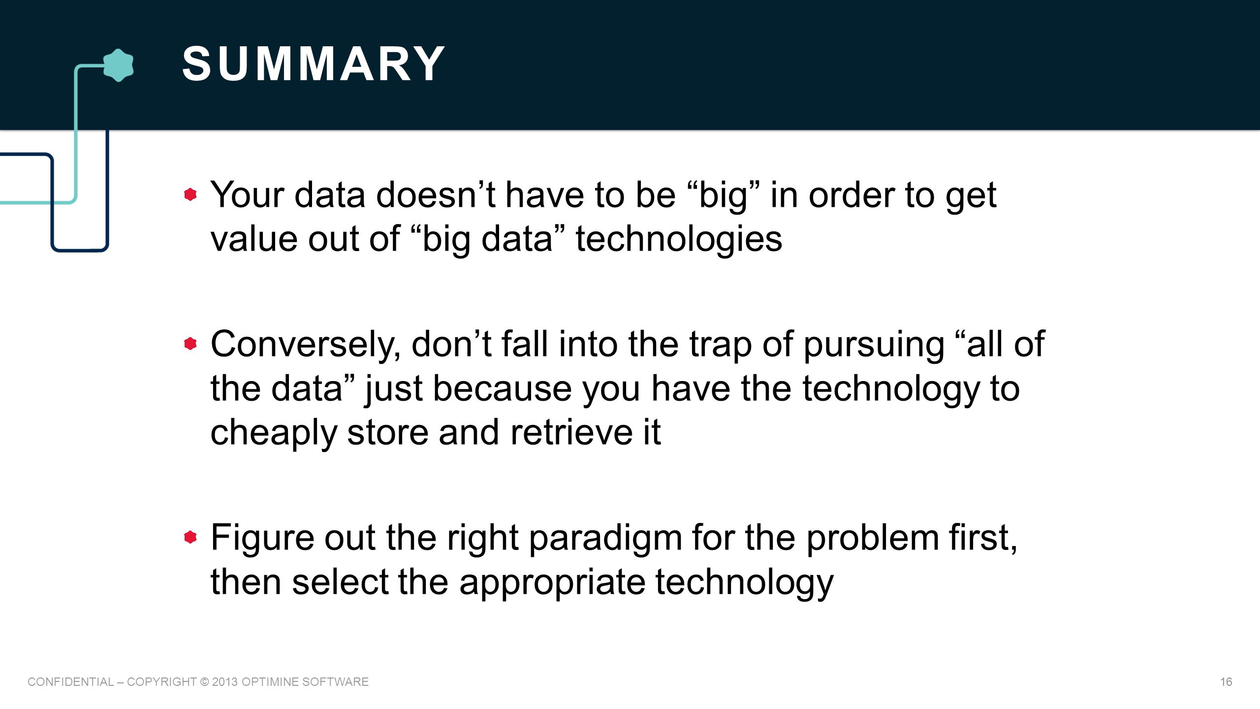 SUMMARY Your data doesn't have to be big in order to get value out of big data technologies Conversely, don't fall into the trap of pursuing all of the data just because you have the technology to cheaply store and retrieve it Figure out the right paradigm for the problem first, then select the appropriate technology 16CONFIDENTIAL – COPYRIGHT © 2013 OPTIMINE SOFTWARE