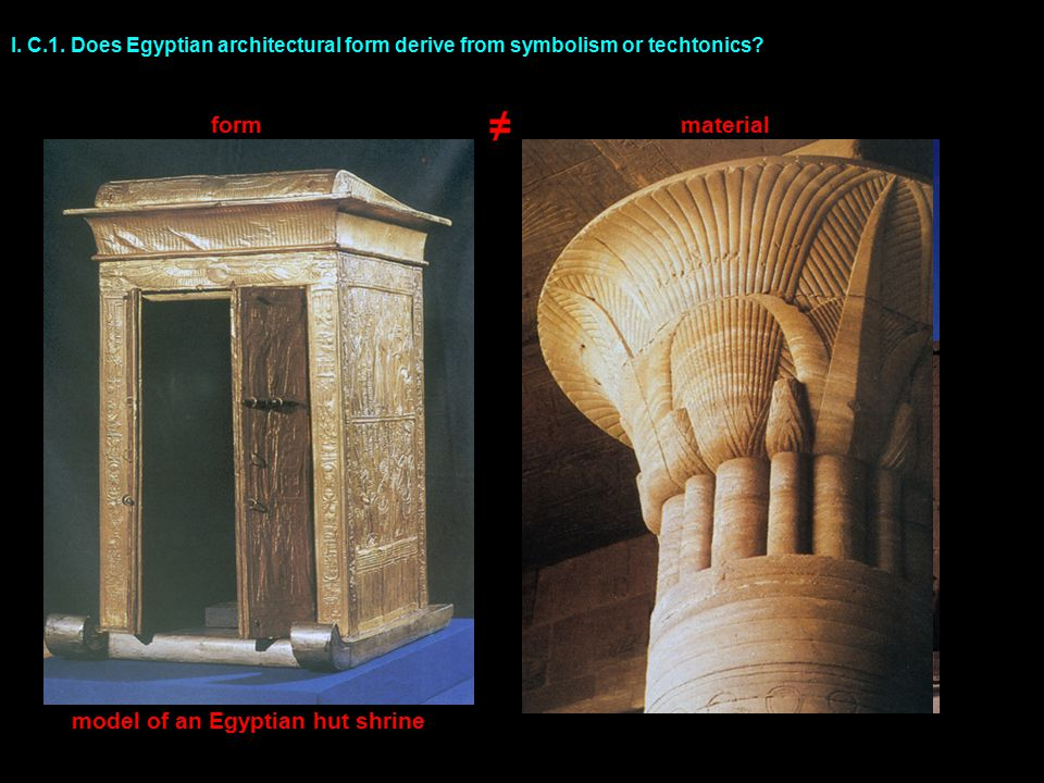 I. C.1. Does Egyptian architectural form derive from symbolism or techtonics.