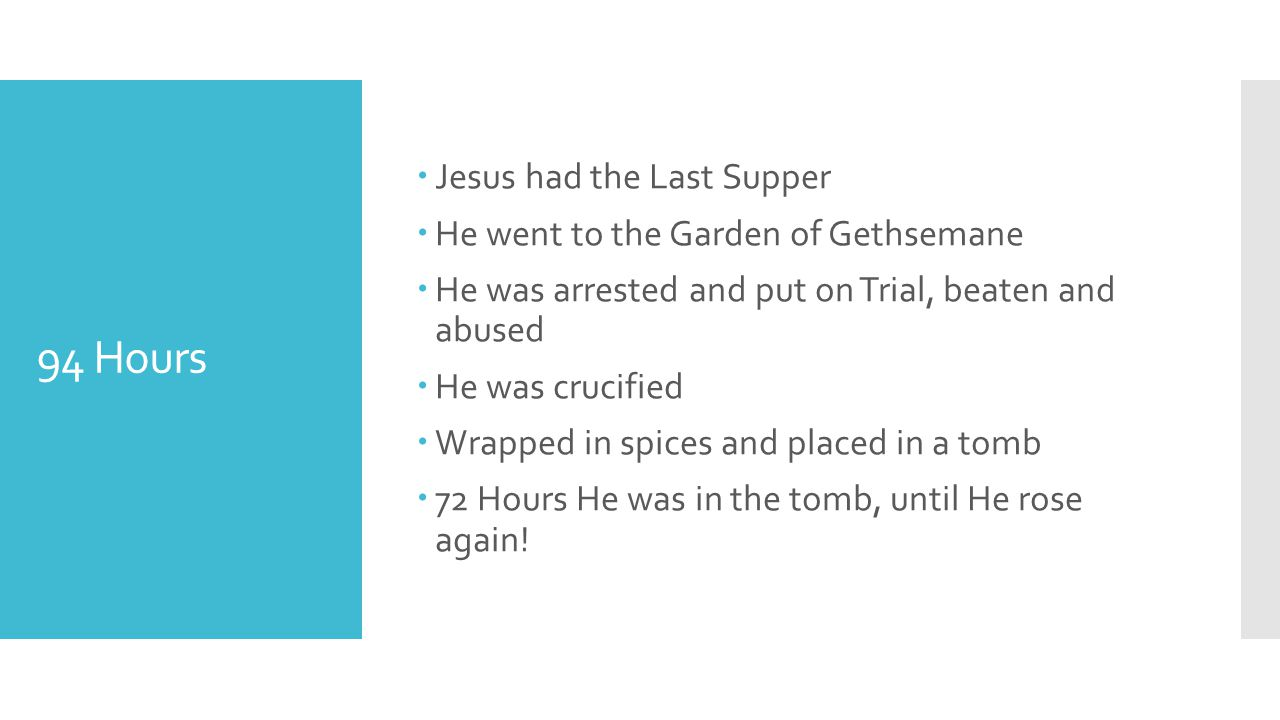 94 Hours  Jesus had the Last Supper  He went to the Garden of Gethsemane  He was arrested and put on Trial, beaten and abused  He was crucified  Wrapped in spices and placed in a tomb  72 Hours He was in the tomb, until He rose again!
