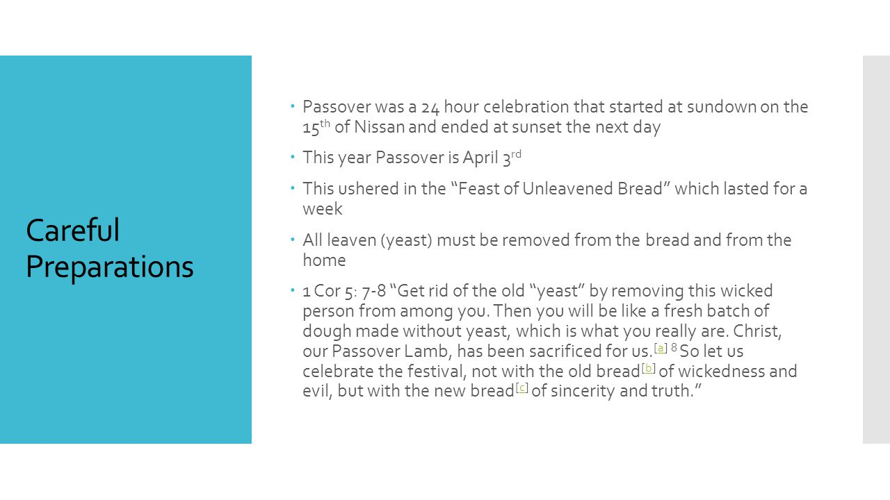 Careful Preparations  Passover was a 24 hour celebration that started at sundown on the 15 th of Nissan and ended at sunset the next day  This year Passover is April 3 rd  This ushered in the Feast of Unleavened Bread which lasted for a week  All leaven (yeast) must be removed from the bread and from the home  1 Cor 5: 7-8 Get rid of the old yeast by removing this wicked person from among you.