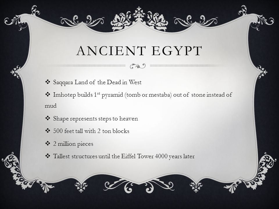 ANCIENT EGYPT  Saqqara Land of the Dead in West  Imhotep builds 1 st pyramid (tomb or mestaba) out of stone instead of mud  Shape represents steps to heaven  500 feet tall with 2 ton blocks  2 million pieces  Tallest structures until the Eiffel Tower 4000 years later