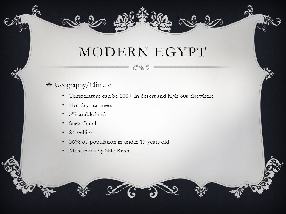 MODERN EGYPT  Geography/Climate Temperature can be 100+ in desert and high 80s elsewhere Hot dry summers 3% arable land Suez Canal 84 million 36% of population in under 15 years old Most cities by Nile River