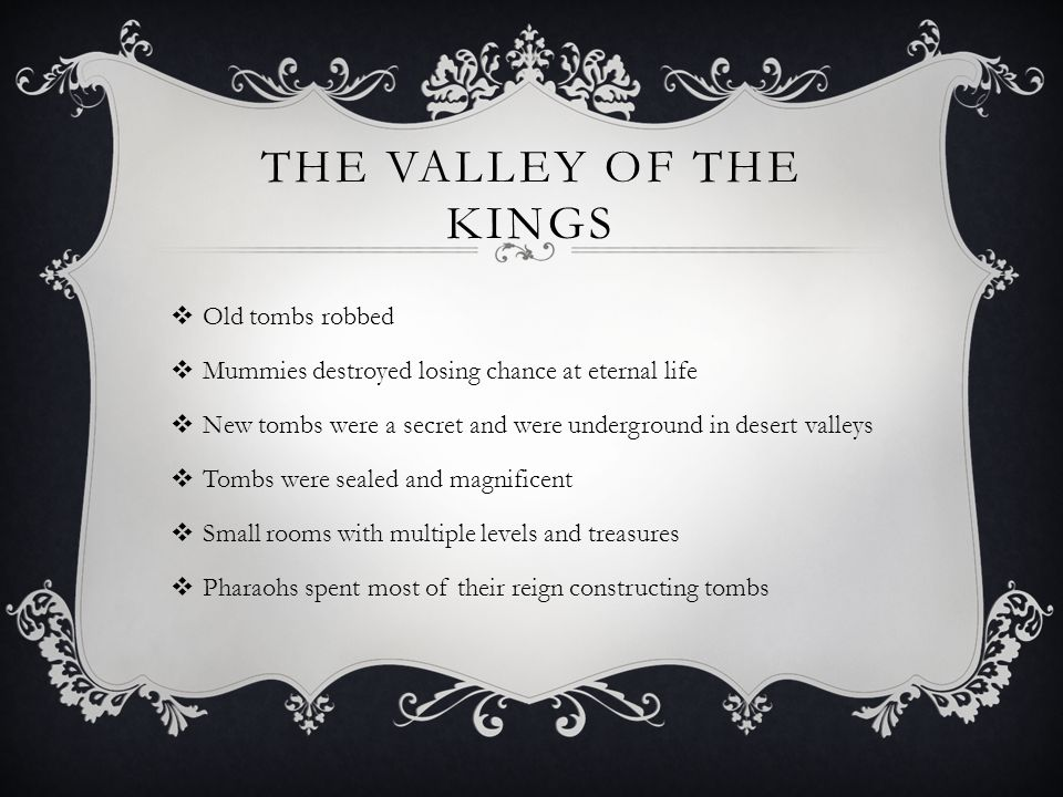 THE VALLEY OF THE KINGS  Old tombs robbed  Mummies destroyed losing chance at eternal life  New tombs were a secret and were underground in desert valleys  Tombs were sealed and magnificent  Small rooms with multiple levels and treasures  Pharaohs spent most of their reign constructing tombs