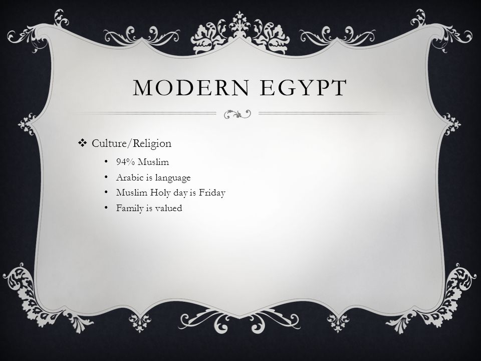 MODERN EGYPT  Culture/Religion 94% Muslim Arabic is language Muslim Holy day is Friday Family is valued