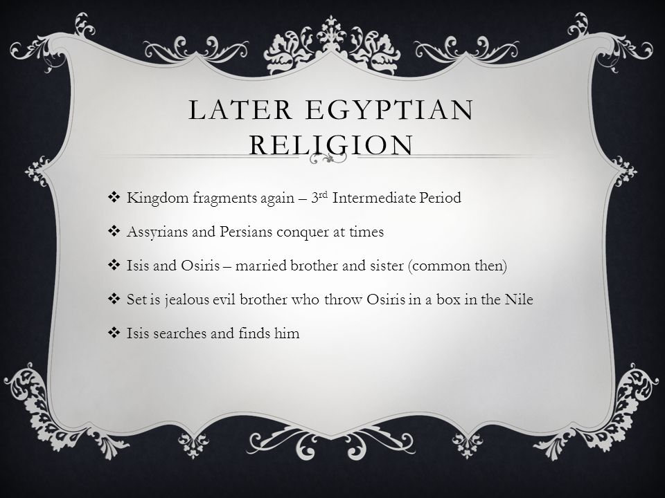 LATER EGYPTIAN RELIGION  Kingdom fragments again – 3 rd Intermediate Period  Assyrians and Persians conquer at times  Isis and Osiris – married brother and sister (common then)  Set is jealous evil brother who throw Osiris in a box in the Nile  Isis searches and finds him
