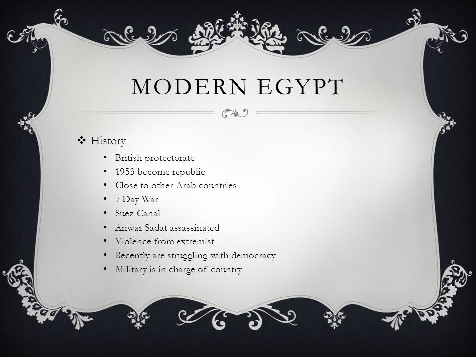 MODERN EGYPT  History British protectorate 1953 become republic Close to other Arab countries 7 Day War Suez Canal Anwar Sadat assassinated Violence from extremist Recently are struggling with democracy Military is in charge of country