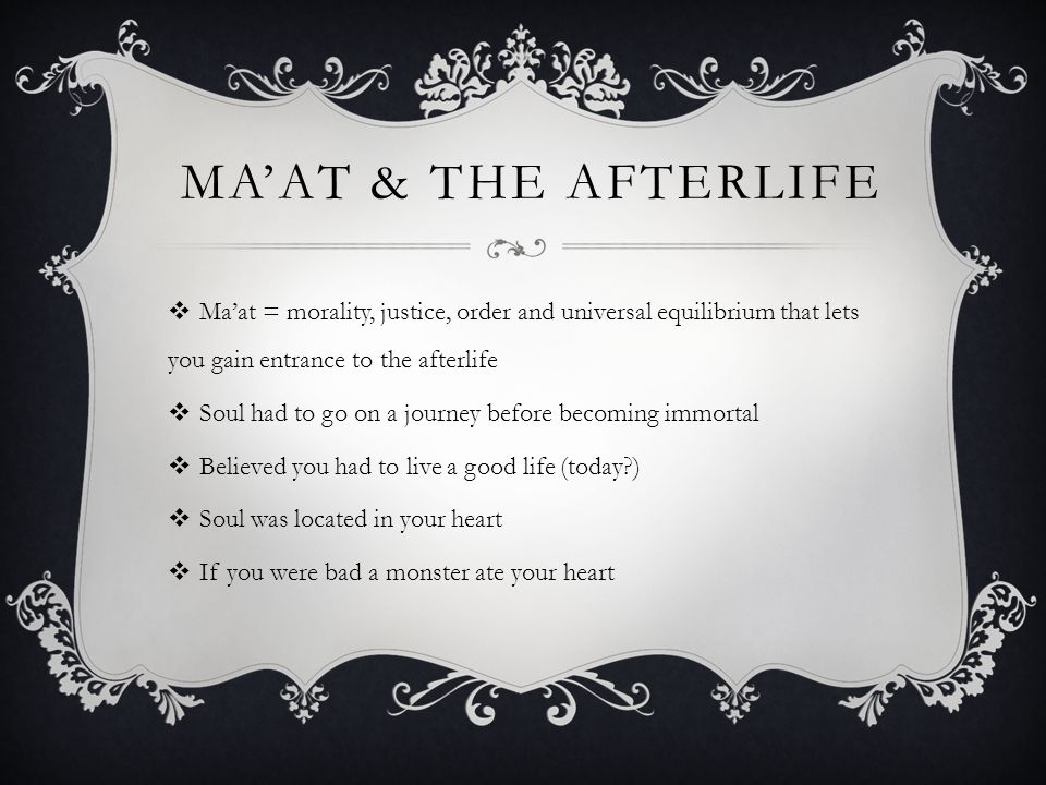 MA'AT & THE AFTERLIFE  Ma'at = morality, justice, order and universal equilibrium that lets you gain entrance to the afterlife  Soul had to go on a journey before becoming immortal  Believed you had to live a good life (today )  Soul was located in your heart  If you were bad a monster ate your heart