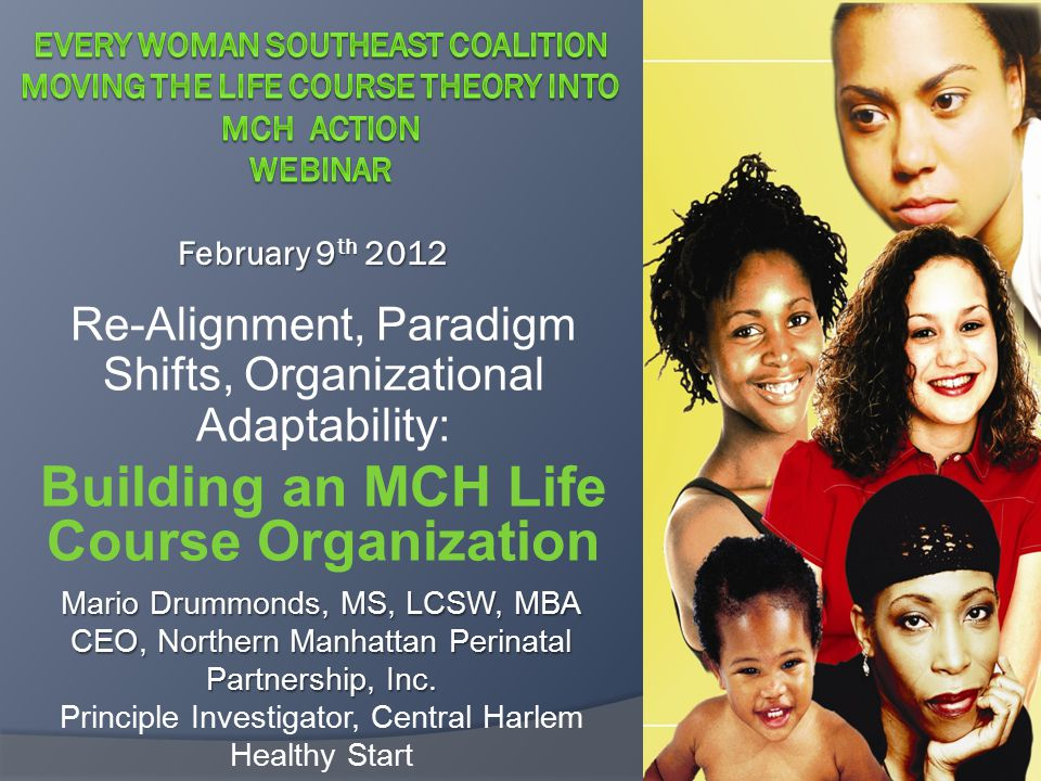 Re-Alignment, Paradigm Shifts, Organizational Adaptability: Building an MCH Life Course Organization February 9 th 2012 Mario Drummonds, MS, LCSW, MBA CEO, Northern Manhattan Perinatal Partnership, Inc.