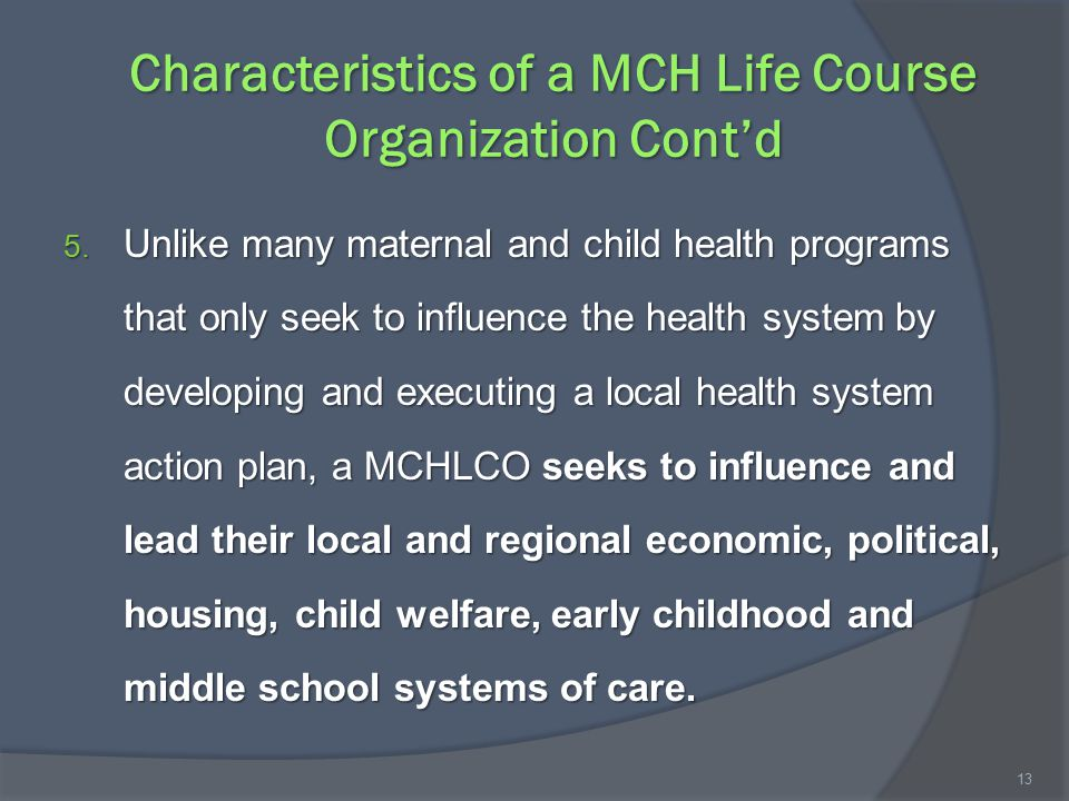 Characteristics of a MCH Life Course Organization Cont'd 5. Unlike many maternal and child health programs that only seek to influence the health syst