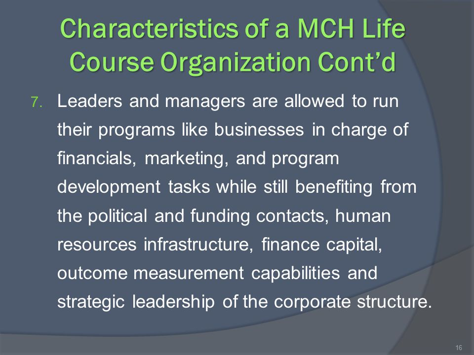 Characteristics of a MCH Life Course Organization Cont'd 7. Leaders and managers are allowed to run their programs like businesses in charge of financ