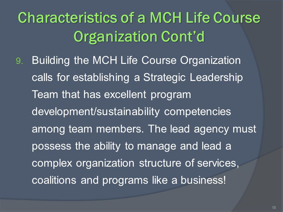 Characteristics of a MCH Life Course Organization Cont'd 9. Building the MCH Life Course Organization calls for establishing a Strategic Leadership Te
