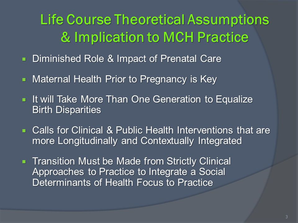Life Course Theoretical Assumptions & Implication to MCH Practice  Diminished Role & Impact of Prenatal Care  Maternal Health Prior to Pregnancy is Key  It will Take More Than One Generation to Equalize Birth Disparities  Calls for Clinical & Public Health Interventions that are more Longitudinally and Contextually Integrated  Transition Must be Made from Strictly Clinical Approaches to Practice to Integrate a Social Determinants of Health Focus to Practice 3