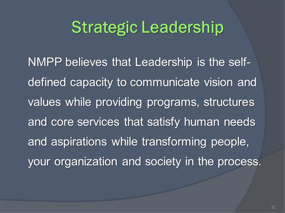 Strategic Leadership NMPP believes that Leadership is the self- defined capacity to communicate vision and values while providing programs, structures and core services that satisfy human needs and aspirations while transforming people, your organization and society in the process.