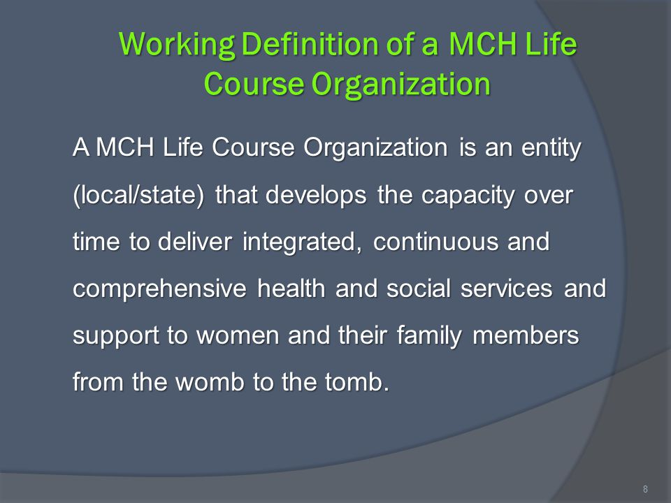 Working Definition of a MCH Life Course Organization A MCH Life Course Organization is an entity (local/state) that develops the capacity over time to