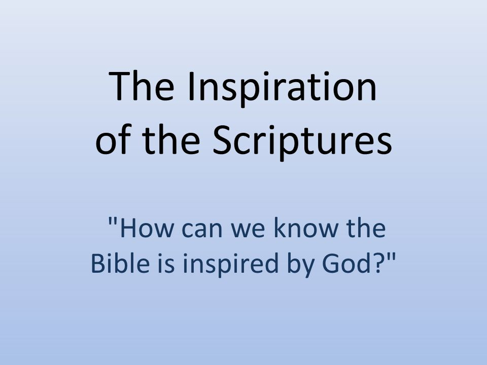 The Inspiration of the Scriptures How can we know the Bible is inspired by God