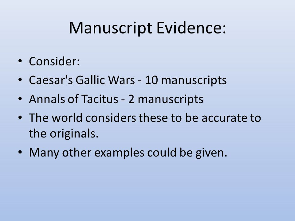 Manuscript Evidence: Consider: Caesar s Gallic Wars - 10 manuscripts Annals of Tacitus - 2 manuscripts The world considers these to be accurate to the originals.