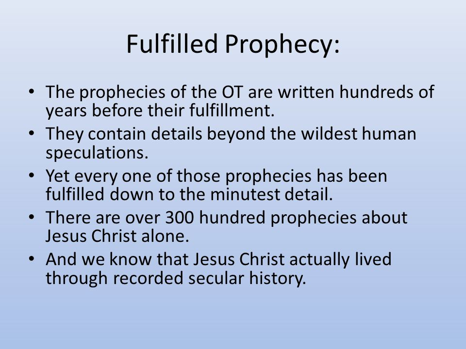 Fulfilled Prophecy: The prophecies of the OT are written hundreds of years before their fulfillment.