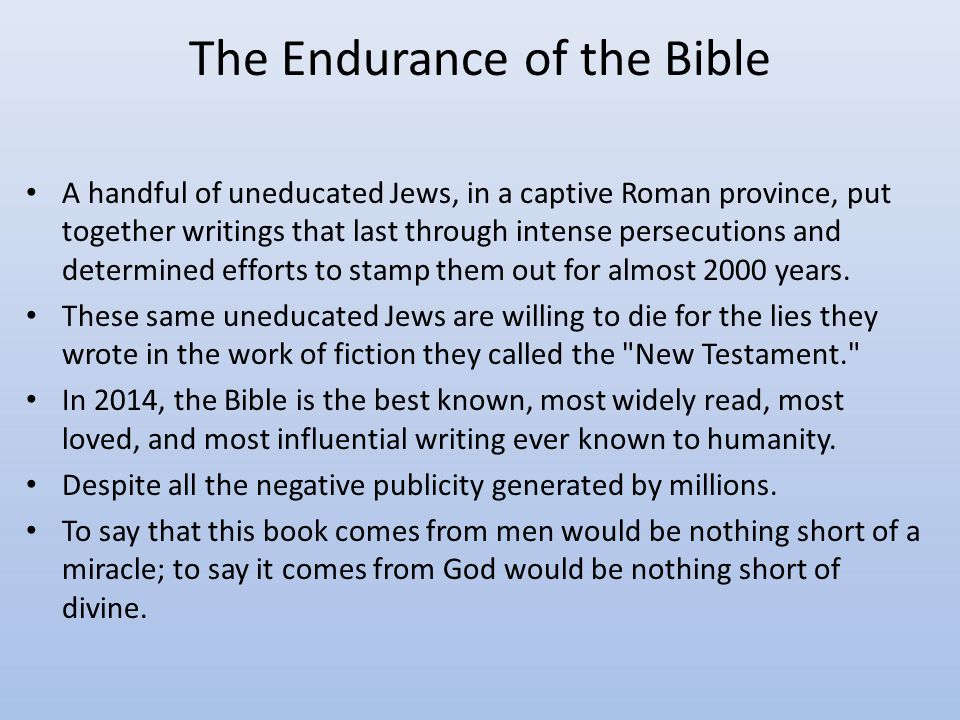 The Endurance of the Bible A handful of uneducated Jews, in a captive Roman province, put together writings that last through intense persecutions and determined efforts to stamp them out for almost 2000 years.