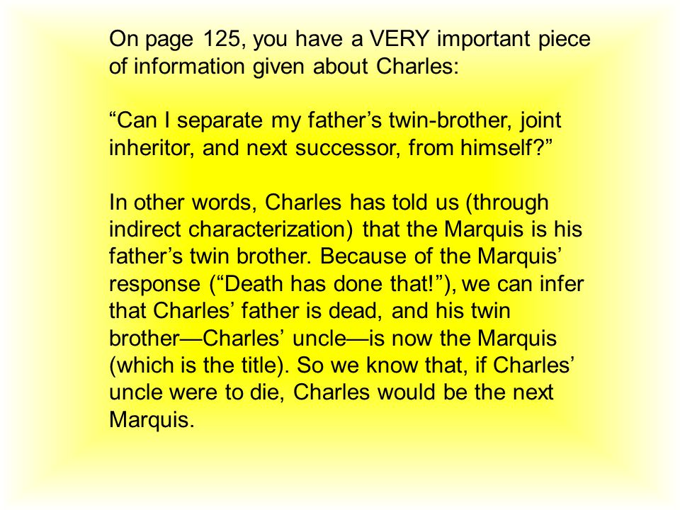 On page 125, you have a VERY important piece of information given about Charles: Can I separate my father's twin-brother, joint inheritor, and next successor, from himself In other words, Charles has told us (through indirect characterization) that the Marquis is his father's twin brother.