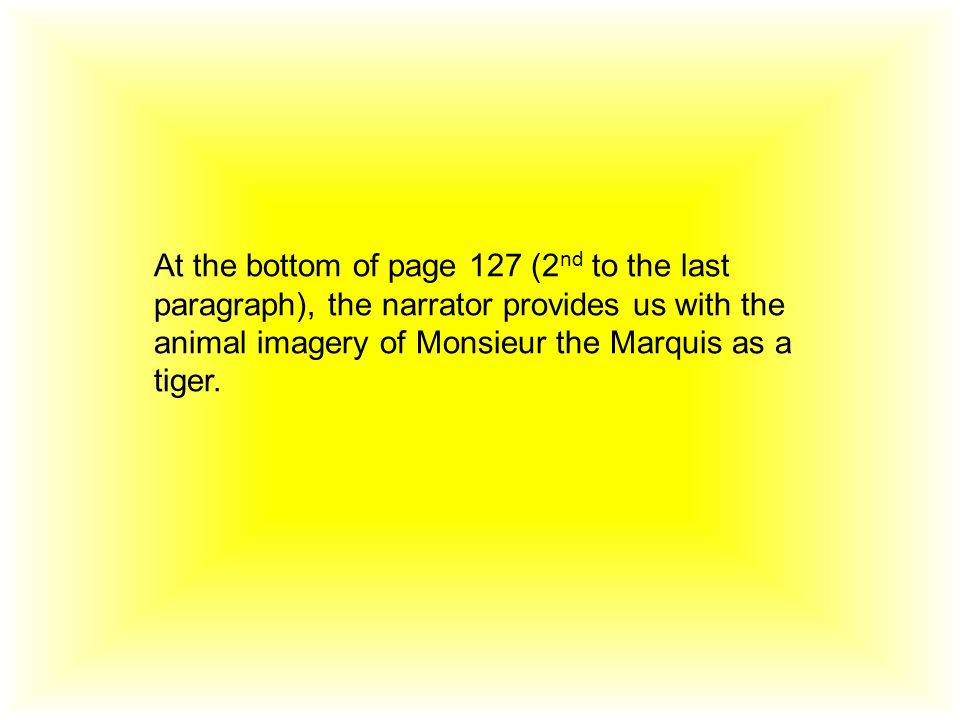 At the bottom of page 127 (2 nd to the last paragraph), the narrator provides us with the animal imagery of Monsieur the Marquis as a tiger.