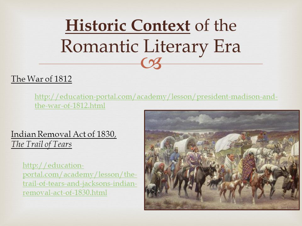  http://education-portal.com/academy/lesson/president-madison-and- the-war-of-1812.html Historic Context of the Romantic Literary Era The War of 1812 Indian Removal Act of 1830, The Trail of Tears http://education- portal.com/academy/lesson/the- trail-of-tears-and-jacksons-indian- removal-act-of-1830.html