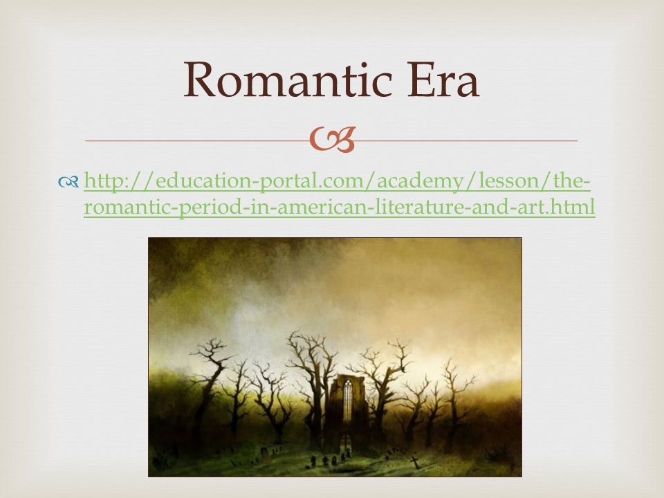   http://education-portal.com/academy/lesson/the- romantic-period-in-american-literature-and-art.html http://education-portal.com/academy/lesson/the- romantic-period-in-american-literature-and-art.html Romantic Era