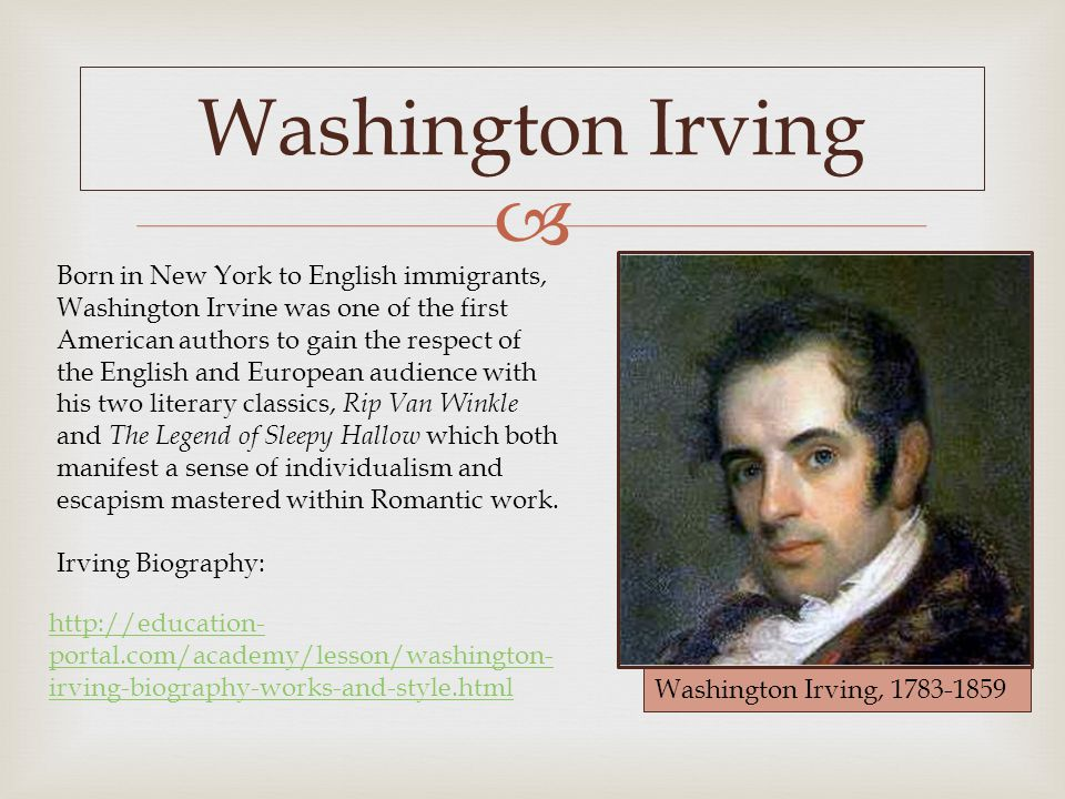  Washington Irving Washington Irving, 1783-1859 Born in New York to English immigrants, Washington Irvine was one of the first American authors to gain the respect of the English and European audience with his two literary classics, Rip Van Winkle and The Legend of Sleepy Hallow which both manifest a sense of individualism and escapism mastered within Romantic work.