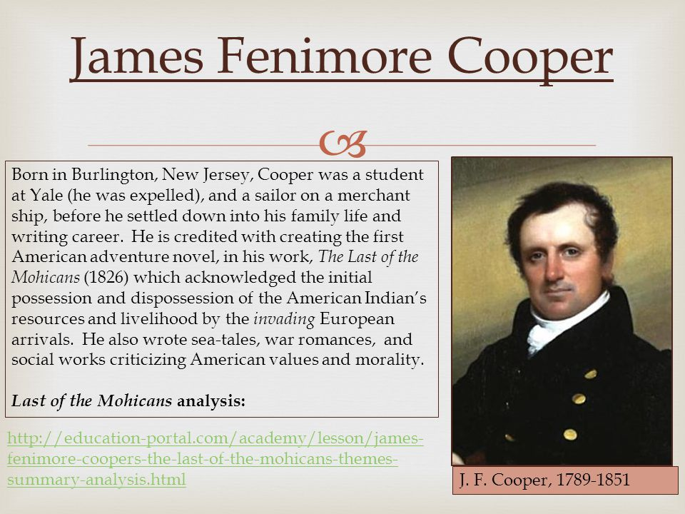  James Fenimore Cooper Born in Burlington, New Jersey, Cooper was a student at Yale (he was expelled), and a sailor on a merchant ship, before he settled down into his family life and writing career.