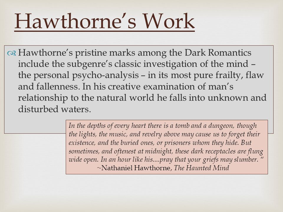   Hawthorne's pristine marks among the Dark Romantics include the subgenre's classic investigation of the mind – the personal psycho-analysis – in its most pure frailty, flaw and fallenness.