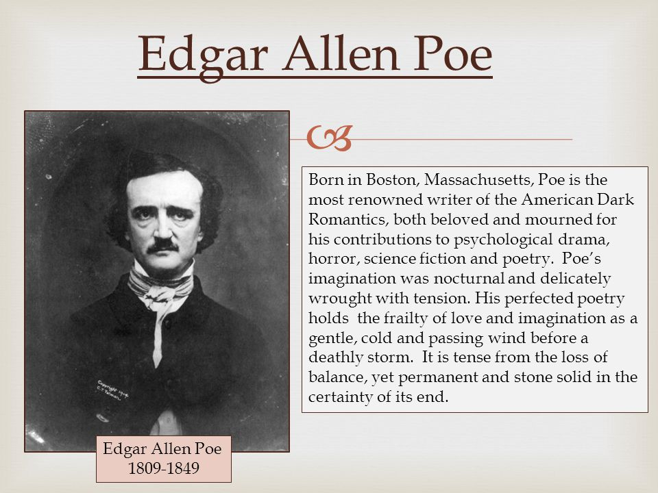  Edgar Allen Poe Born in Boston, Massachusetts, Poe is the most renowned writer of the American Dark Romantics, both beloved and mourned for his contributions to psychological drama, horror, science fiction and poetry.
