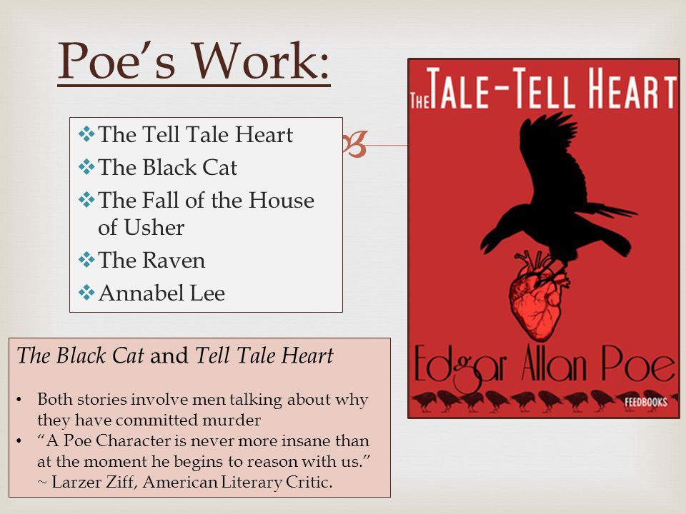  Poe's Work:  The Tell Tale Heart  The Black Cat  The Fall of the House of Usher  The Raven  Annabel Lee The Black Cat and Tell Tale Heart Both stories involve men talking about why they have committed murder A Poe Character is never more insane than at the moment he begins to reason with us. ~ Larzer Ziff, American Literary Critic.