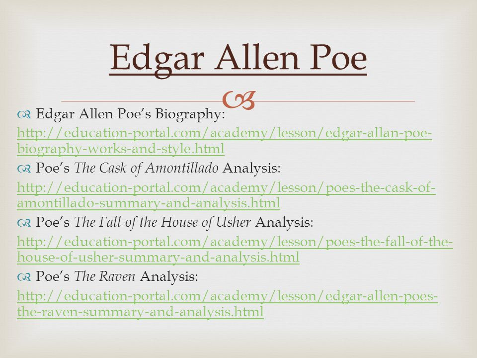  Edgar Allen Poe  Edgar Allen Poe's Biography: http://education-portal.com/academy/lesson/edgar-allan-poe- biography-works-and-style.html  Poe's The Cask of Amontillado Analysis: http://education-portal.com/academy/lesson/poes-the-cask-of- amontillado-summary-and-analysis.html  Poe's The Fall of the House of Usher Analysis: http://education-portal.com/academy/lesson/poes-the-fall-of-the- house-of-usher-summary-and-analysis.html  Poe's The Raven Analysis: http://education-portal.com/academy/lesson/edgar-allen-poes- the-raven-summary-and-analysis.html