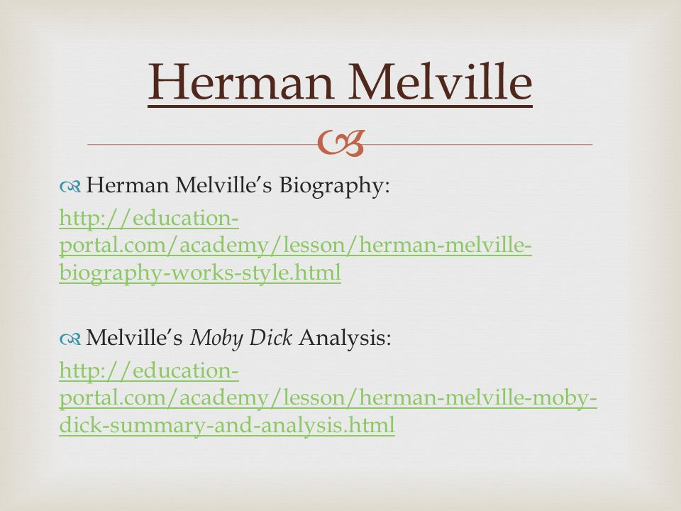   Herman Melville's Biography: http://education- portal.com/academy/lesson/herman-melville- biography-works-style.html  Melville's Moby Dick Analysis: http://education- portal.com/academy/lesson/herman-melville-moby- dick-summary-and-analysis.html Herman Melville