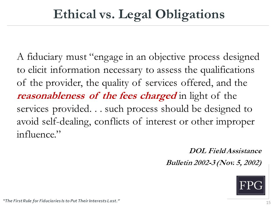"""The First Rule for Fiduciaries Is to Put Their Interests Last."" Ethical vs. Legal Obligations A fiduciary must ""engage in an objective process design"
