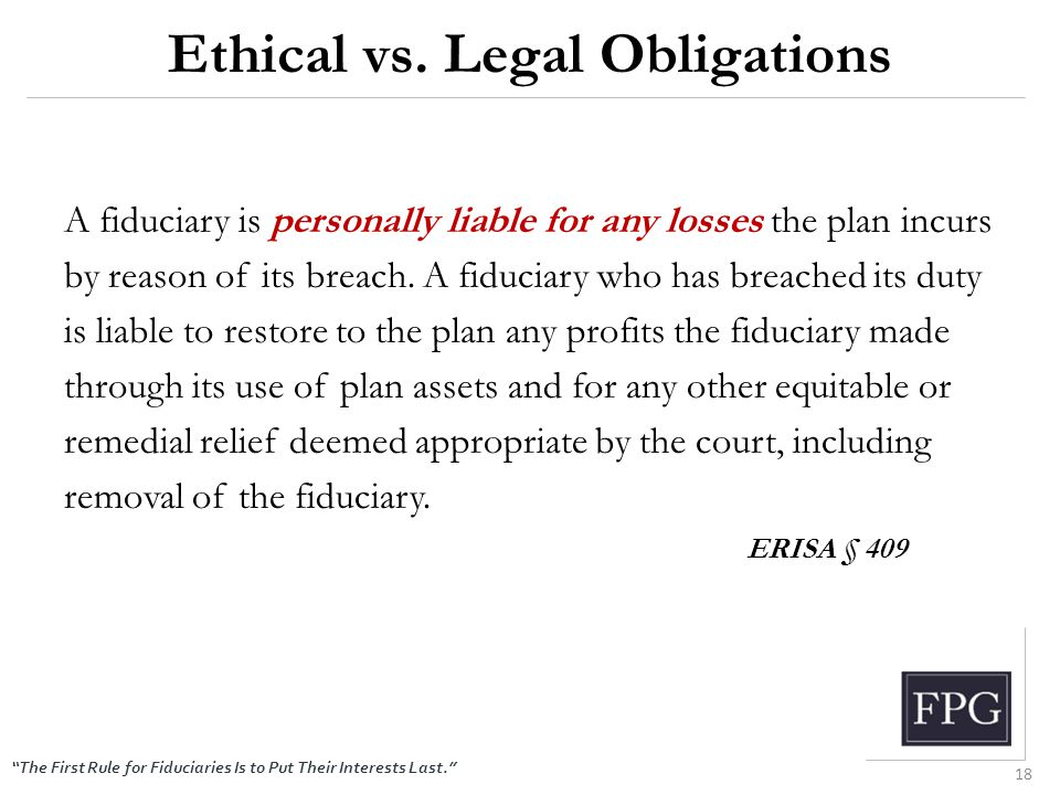 """The First Rule for Fiduciaries Is to Put Their Interests Last."" Ethical vs. Legal Obligations A fiduciary is personally liable for any losses the pla"