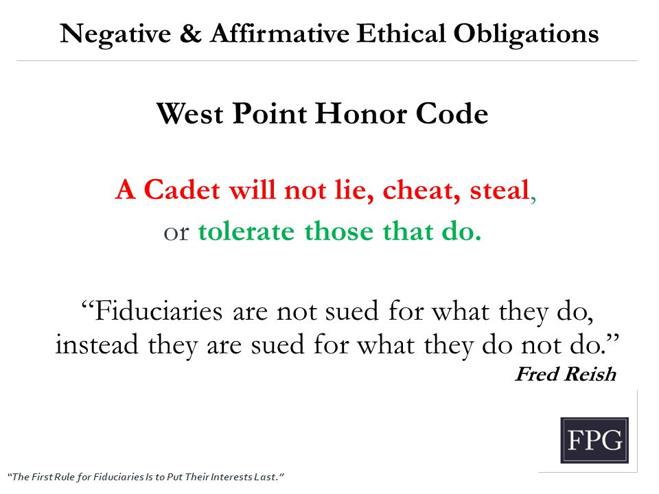"""The First Rule for Fiduciaries Is to Put Their Interests Last."" Negative & Affirmative Ethical Obligations West Point Honor Code A Cadet will not lie"