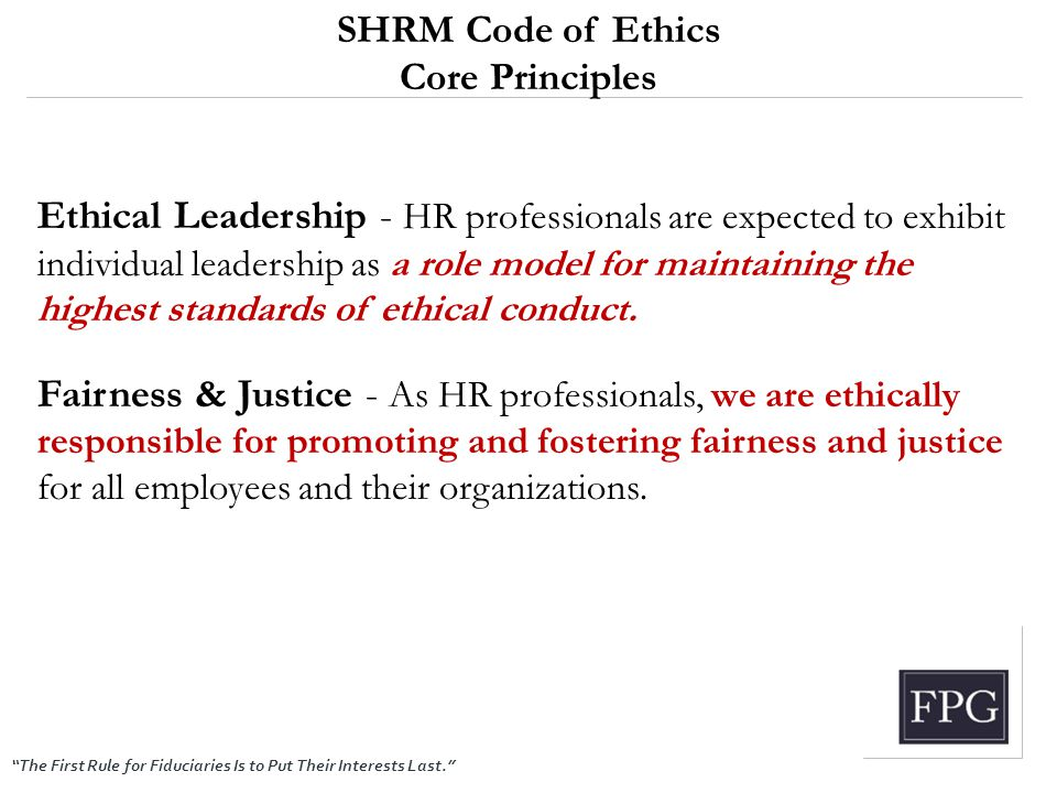 """The First Rule for Fiduciaries Is to Put Their Interests Last."" SHRM Code of Ethics Core Principles Ethical Leadership - HR professionals are expecte"