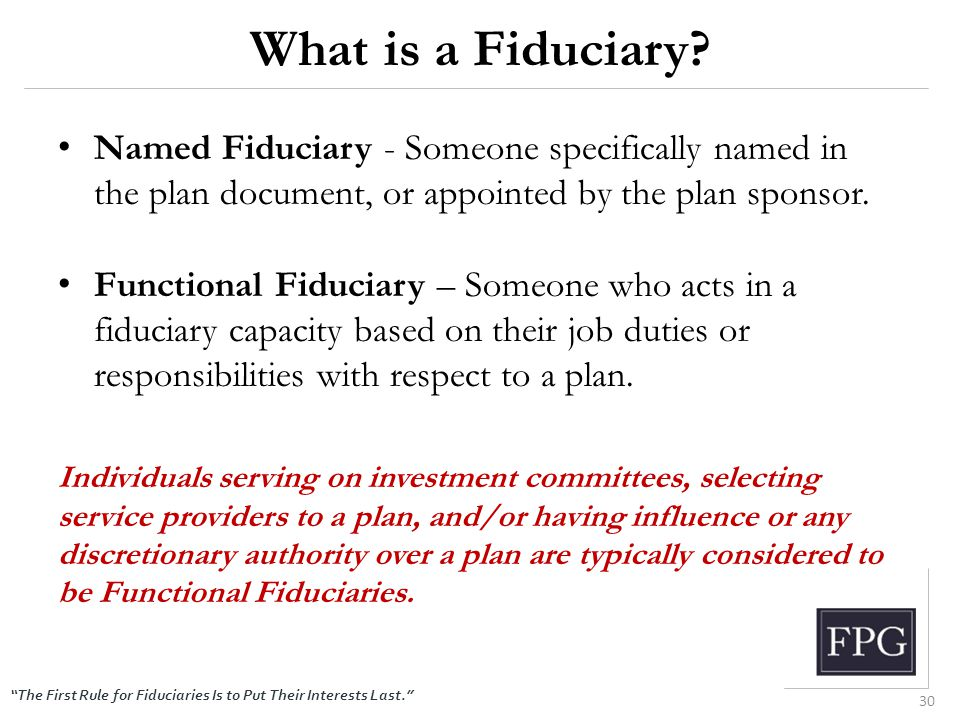 """The First Rule for Fiduciaries Is to Put Their Interests Last."" What is a Fiduciary? Named Fiduciary - Someone specifically named in the plan documen"