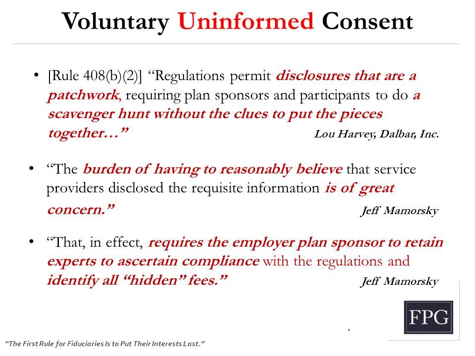 """The First Rule for Fiduciaries Is to Put Their Interests Last."" Voluntary Uninformed Consent [Rule 408(b)(2)] ""Regulations permit disclosures that ar"