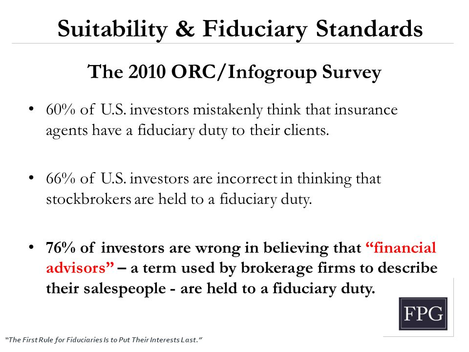 """The First Rule for Fiduciaries Is to Put Their Interests Last."" The 2010 ORC/Infogroup Survey 60% of U.S. investors mistakenly think that insurance a"