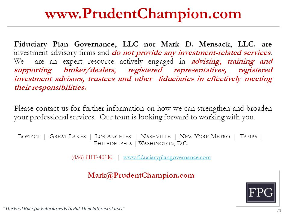"""The First Rule for Fiduciaries Is to Put Their Interests Last."" www.PrudentChampion.com 71 Fiduciary Plan Governance, LLC nor Mark D. Mensack, LLC. a"