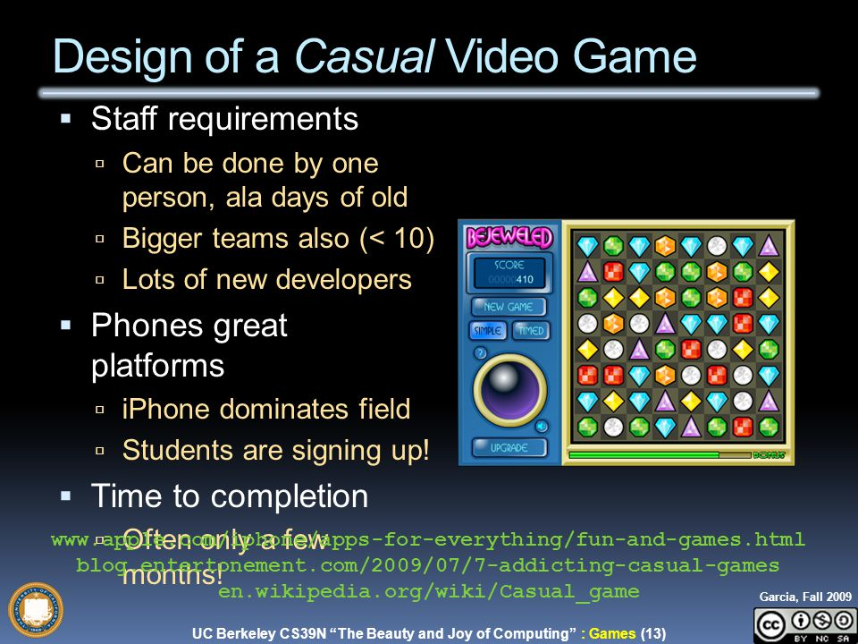 UC Berkeley CS39N The Beauty and Joy of Computing : Games (13) Garcia, Fall 2009  Staff requirements  Can be done by one person, ala days of old  Bigger teams also (< 10)  Lots of new developers  Phones great platforms  iPhone dominates field  Students are signing up.