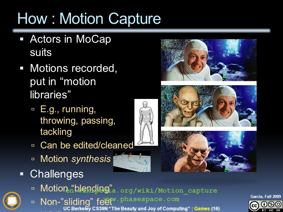UC Berkeley CS39N The Beauty and Joy of Computing : Games (16) Garcia, Fall 2009  Actors in MoCap suits  Motions recorded, put in motion libraries  E.g., running, throwing, passing, tackling  Can be edited/cleaned  Motion synthesis also  Challenges  Motion blending  Non- sliding feet  UC Berkeley Research.