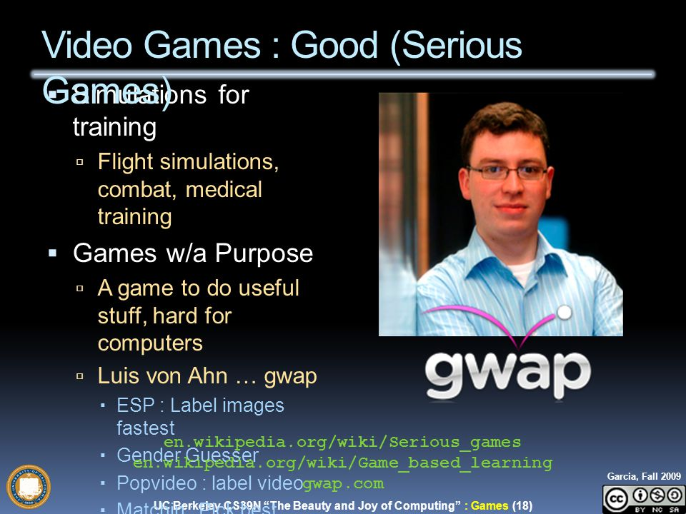 UC Berkeley CS39N The Beauty and Joy of Computing : Games (18) Garcia, Fall 2009  Simulations for training  Flight simulations, combat, medical training  Games w/a Purpose  A game to do useful stuff, hard for computers  Luis von Ahn … gwap  ESP : Label images fastest  Gender Guesser  Popvideo : label video  Matchin : Pick best images Video Games : Good (Serious Games) en.wikipedia.org/wiki/Serious_games en.wikipedia.org/wiki/Game_based_learning gwap.com