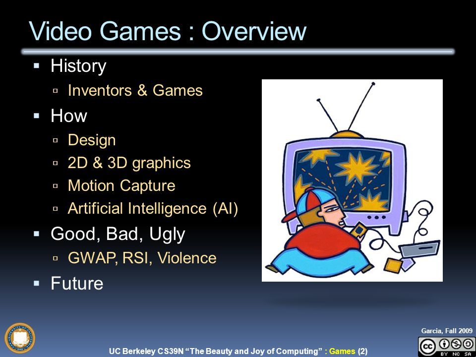 UC Berkeley CS39N The Beauty and Joy of Computing : Games (2) Garcia, Fall 2009  History  Inventors & Games  How  Design  2D & 3D graphics  Motion Capture  Artificial Intelligence (AI)  Good, Bad, Ugly  GWAP, RSI, Violence  Future Video Games : Overview