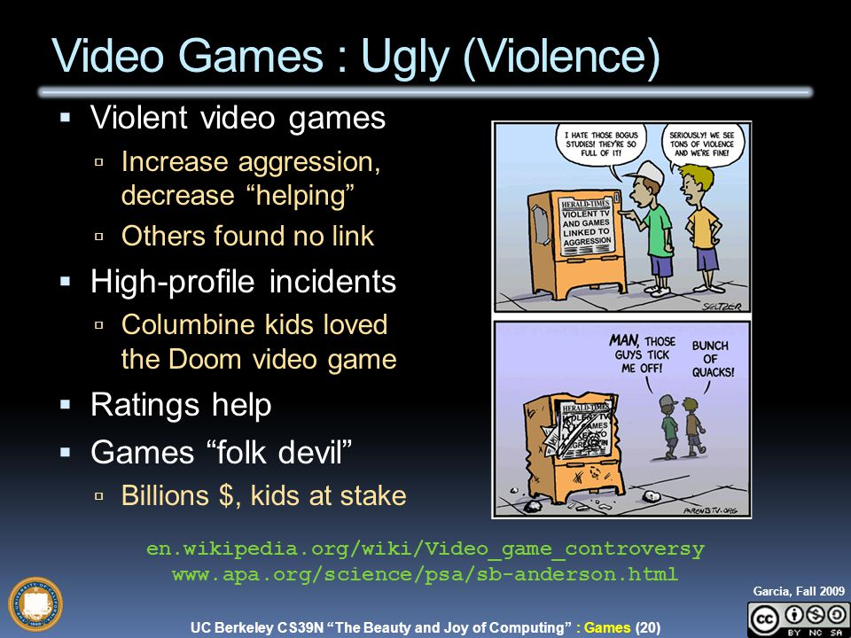 UC Berkeley CS39N The Beauty and Joy of Computing : Games (20) Garcia, Fall 2009  Violent video games  Increase aggression, decrease helping  Others found no link  High-profile incidents  Columbine kids loved the Doom video game  Ratings help  Games folk devil  Billions $, kids at stake Video Games : Ugly (Violence) en.wikipedia.org/wiki/Video_game_controversy www.apa.org/science/psa/sb-anderson.html