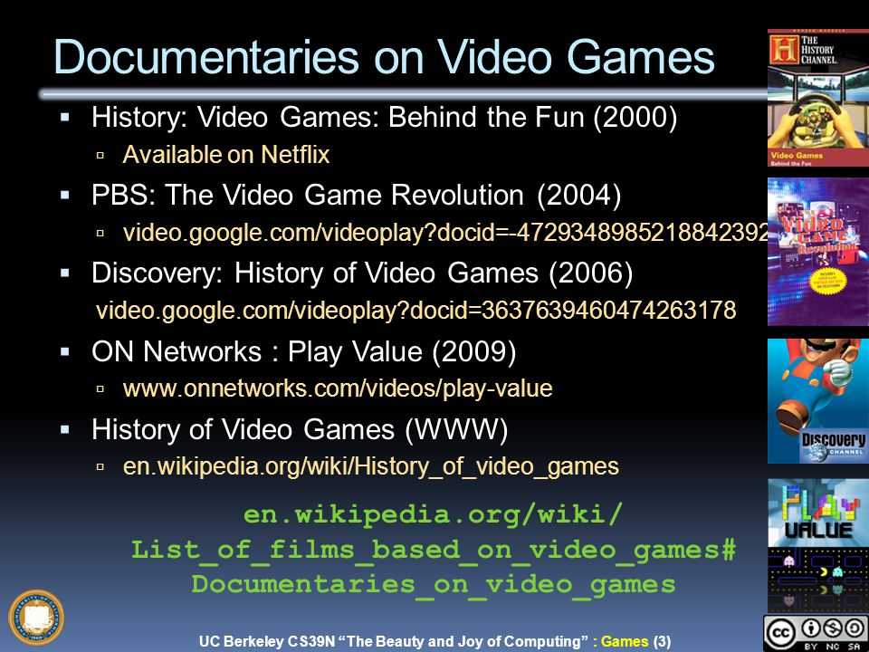 UC Berkeley CS39N The Beauty and Joy of Computing : Games (3) Garcia, Fall 2009 Documentaries on Video Games  History: Video Games: Behind the Fun (2000)  Available on Netflix  PBS: The Video Game Revolution (2004)  video.google.com/videoplay docid=-4729348985218842392  Discovery: History of Video Games (2006) video.google.com/videoplay docid=3637639460474263178  ON Networks : Play Value (2009)  www.onnetworks.com/videos/play-value  History of Video Games (WWW)  en.wikipedia.org/wiki/History_of_video_games en.wikipedia.org/wiki/ List_of_films_based_on_video_games# Documentaries_on_video_games