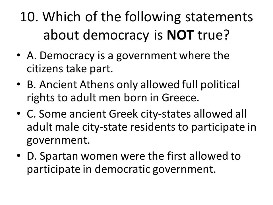 10. Which of the following statements about democracy is NOT true? A. Democracy is a government where the citizens take part. B. Ancient Athens only a